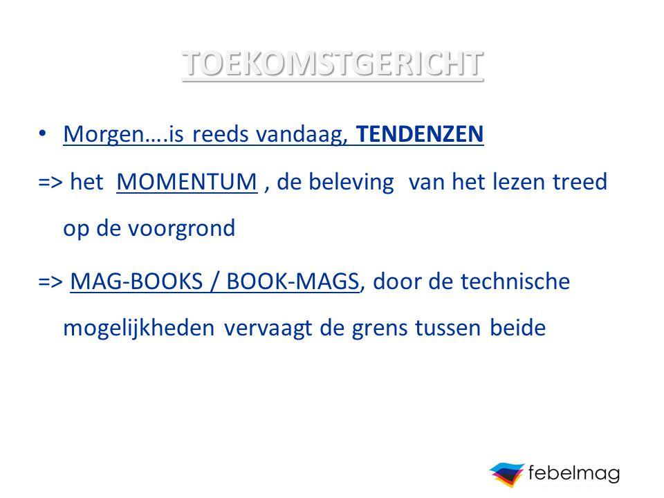 TOEKOMSTGERICHT Morgen….is reeds vandaag, TENDENZEN => het MOMENTUM, de beleving van het lezen treed op de voorgrond => MAG-BOOKS / BOOK-MAGS, door de