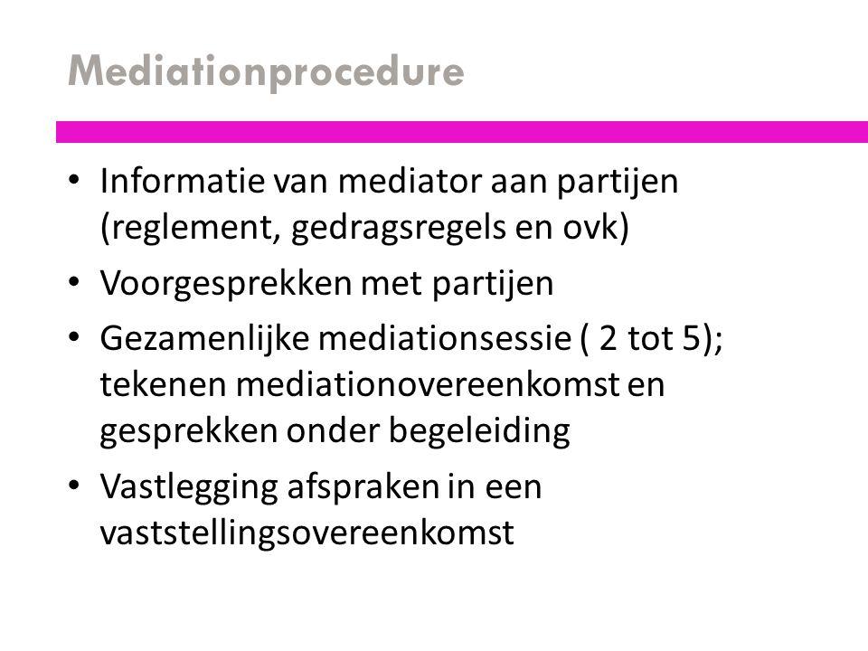 Mediationprocedure Informatie van mediator aan partijen (reglement, gedragsregels en ovk) Voorgesprekken met partijen Gezamenlijke mediationsessie ( 2