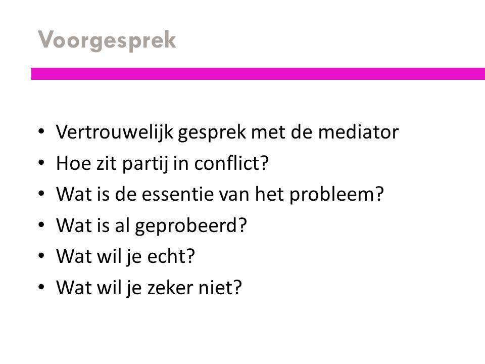 Voorgesprek Vertrouwelijk gesprek met de mediator Hoe zit partij in conflict? Wat is de essentie van het probleem? Wat is al geprobeerd? Wat wil je ec