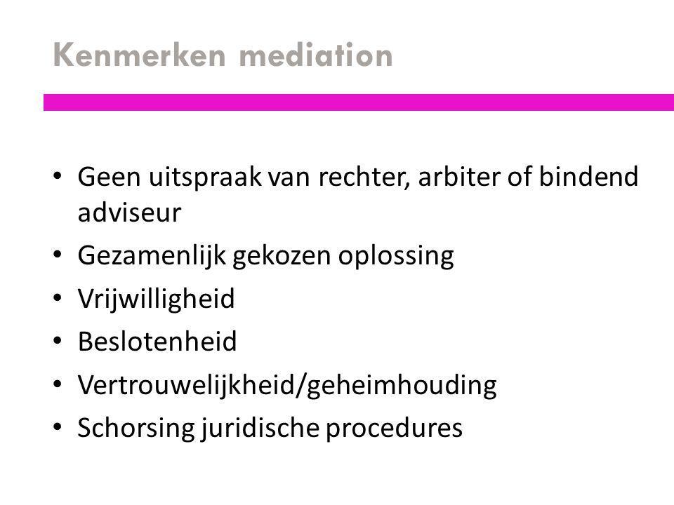 Kenmerken mediation Geen uitspraak van rechter, arbiter of bindend adviseur Gezamenlijk gekozen oplossing Vrijwilligheid Beslotenheid Vertrouwelijkhei