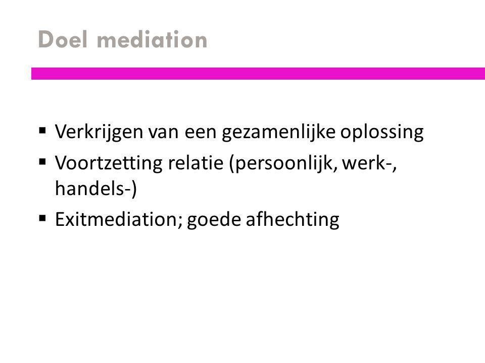Doel mediation  Verkrijgen van een gezamenlijke oplossing  Voortzetting relatie (persoonlijk, werk-, handels-)  Exitmediation; goede afhechting