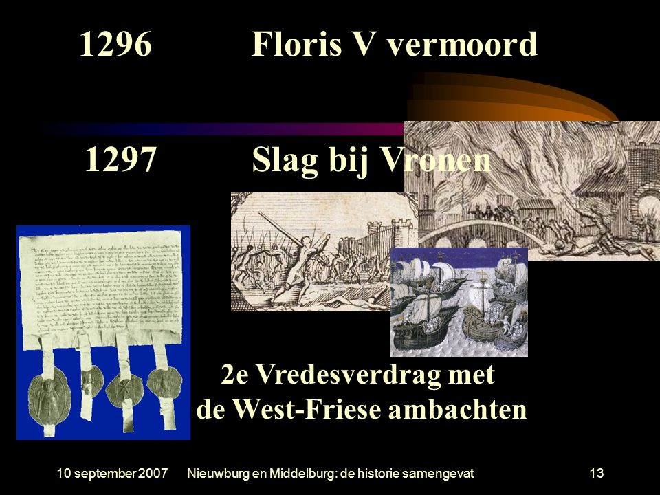 10 september 2007Nieuwburg en Middelburg: de historie samengevat13 1297Slag bij Vronen 2e Vredesverdrag met de West-Friese ambachten 1296Floris V verm