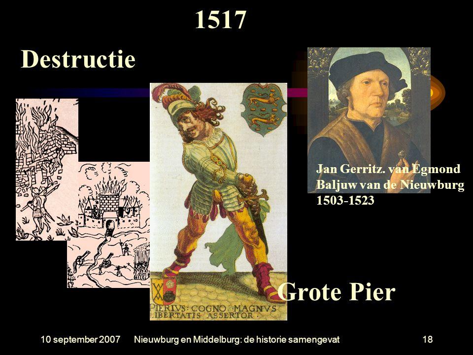 10 september 2007Nieuwburg en Middelburg: de historie samengevat18 Jan Gerritz. van Egmond Baljuw van de Nieuwburg 1503-1523 1517 Grote Pier Destructi