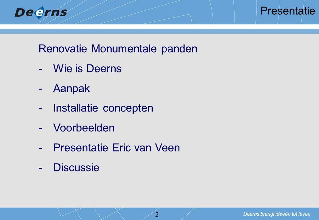 Deerns brengt ideeën tot leven 2 Presentatie Renovatie Monumentale panden -Wie is Deerns -Aanpak -Installatie concepten -Voorbeelden -Presentatie Eric