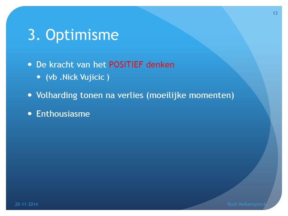 3. Optimisme De kracht van het POSITIEF denken (vb.Nick Vujicic ) Volharding tonen na verlies (moeilijke momenten) Enthousiasme 20-11-2014 13 Rudi Ver