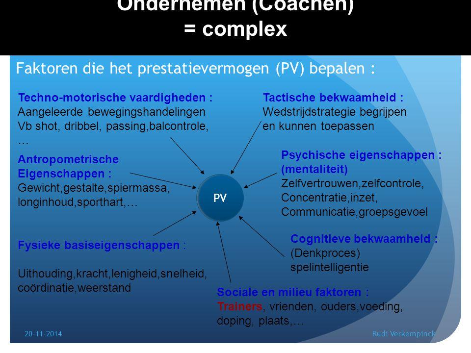 20-11-2014Rudi Verkempinck 4 Ondernemen (Coachen) = complex Faktoren die het prestatievermogen (PV) bepalen : PV Fysieke basiseigenschappen : Uithouding,kracht,lenigheid,snelheid, coördinatie,weerstand Techno-motorische vaardigheden : Aangeleerde bewegingshandelingen Vb shot, dribbel, passing,balcontrole, … Tactische bekwaamheid : Wedstrijdstrategie begrijpen en kunnen toepassen Psychische eigenschappen : (mentaliteit) Zelfvertrouwen,zelfcontrole, Concentratie,inzet, Communicatie,groepsgevoel Cognitieve bekwaamheid : (Denkproces) spelintelligentie Sociale en milieu faktoren : Trainers, vrienden, ouders,voeding, doping, plaats,… Antropometrische Eigenschappen : Gewicht,gestalte,spiermassa, longinhoud,sporthart,… PV