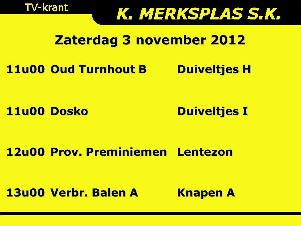 Zaterdag 3 november 2012 11u00 Oud Turnhout B Duiveltjes H 11u00Dosko Duiveltjes I 12u00 Prov. Preminiemen Lentezon 13u00 Verbr. Balen A Knapen A