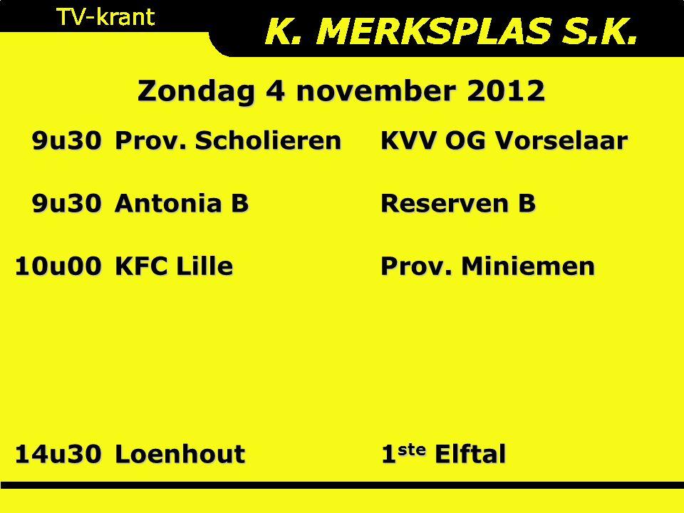 Zondag 4 november 2012 9u30 Prov. Scholieren KVV OG Vorselaar 9u30 Antonia B Reserven B 10u00 KFC Lille Prov. Miniemen 14u30Loenhout 1 ste Elftal