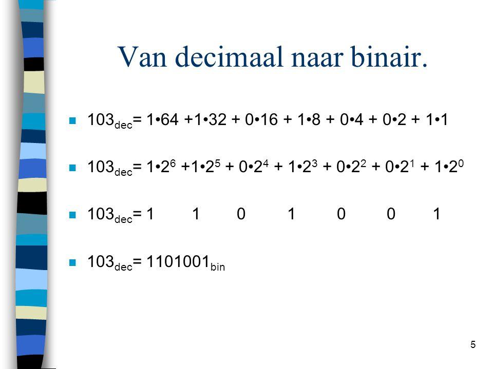 5 Van decimaal naar binair. n 103 dec = 164 +132 + 016 + 18 + 04 + 02 + 11 n 103 dec = 12 6 +12 5 + 02 4 + 12 3 + 02 2 + 02 1 + 12 0 n 103 dec = 1 1 0