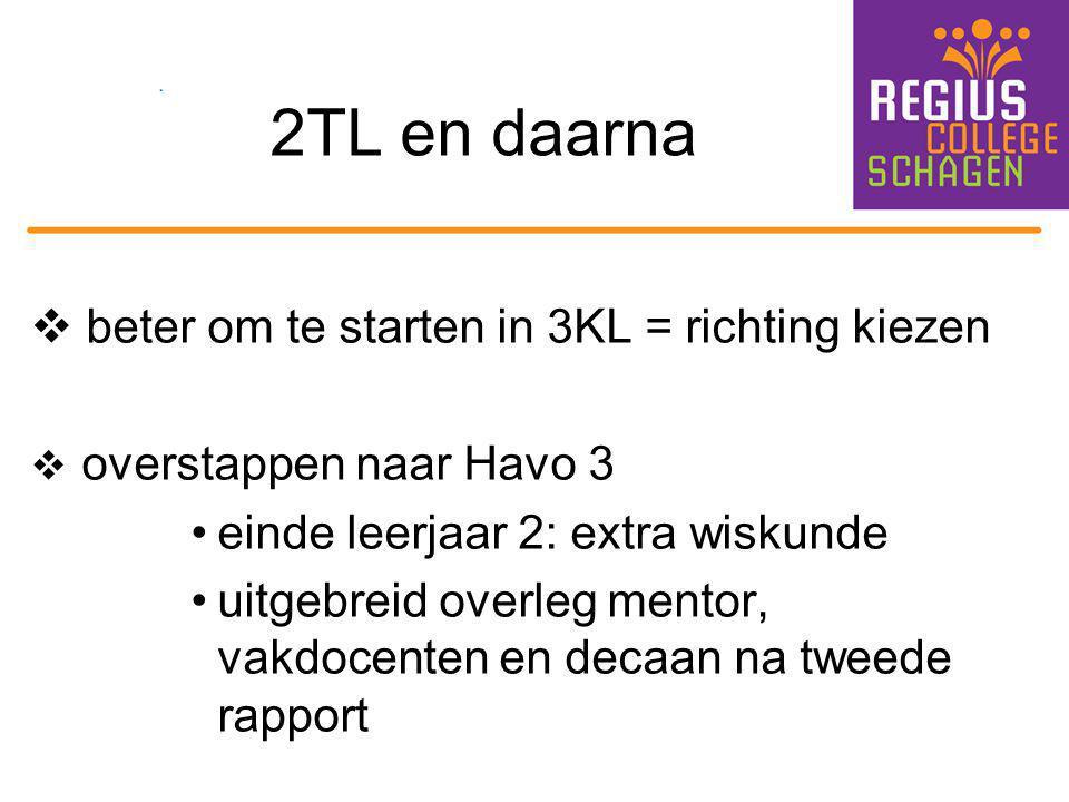 2TL en daarna  beter om te starten in 3KL = richting kiezen  overstappen naar Havo 3 einde leerjaar 2: extra wiskunde uitgebreid overleg mentor, vak