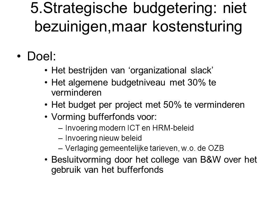 5.Strategische budgetering: niet bezuinigen,maar kostensturing Doel: Het bestrijden van 'organizational slack' Het algemene budgetniveau met 30% te ve