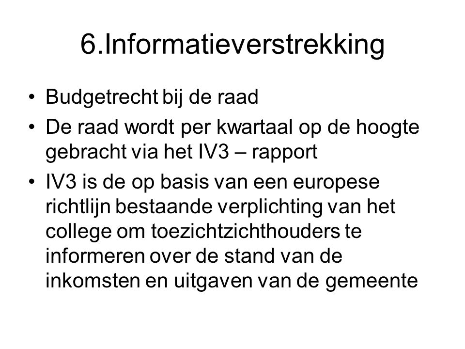 6.Informatieverstrekking Budgetrecht bij de raad De raad wordt per kwartaal op de hoogte gebracht via het IV3 – rapport IV3 is de op basis van een europese richtlijn bestaande verplichting van het college om toezichtzichthouders te informeren over de stand van de inkomsten en uitgaven van de gemeente