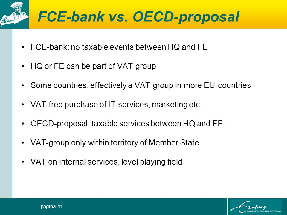 FCE-bank vs. OECD-proposal FCE-bank: no taxable events between HQ and FE HQ or FE can be part of VAT-group Some countries: effectively a VAT-group in