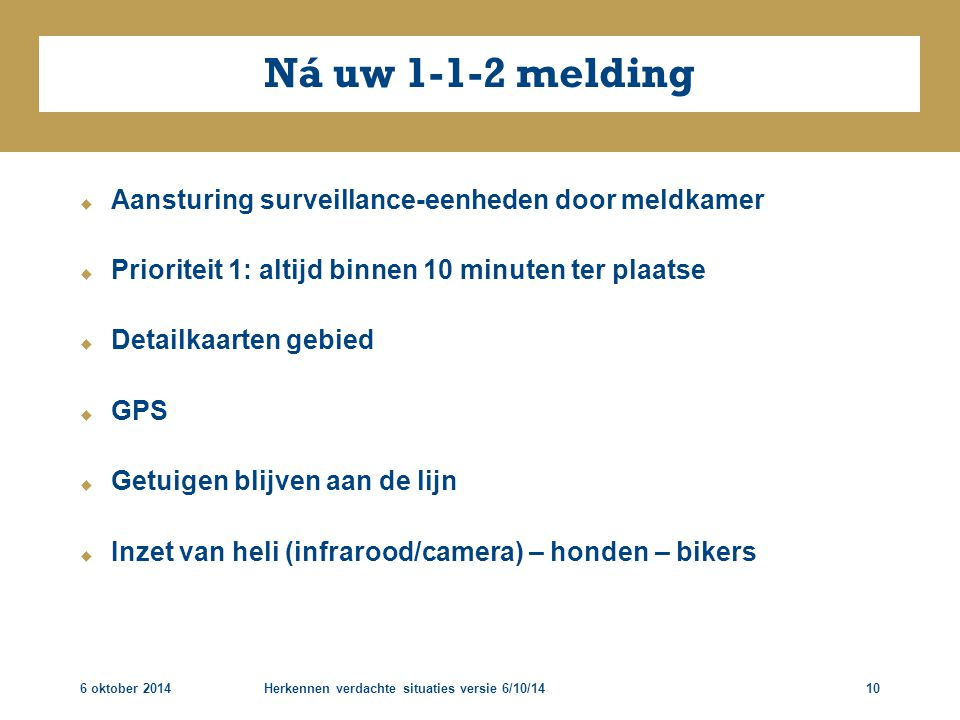 6 oktober 2014Herkennen verdachte situaties versie 6/10/1410 Ná uw 1-1-2 melding  Aansturing surveillance-eenheden door meldkamer  Prioriteit 1: alt