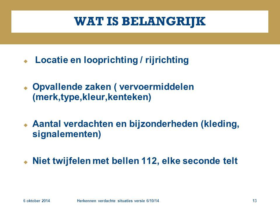6 oktober 2014Herkennen verdachte situaties versie 6/10/1413 WAT IS BELANGRIJK  Locatie en looprichting / rijrichting  Opvallende zaken ( vervoermid