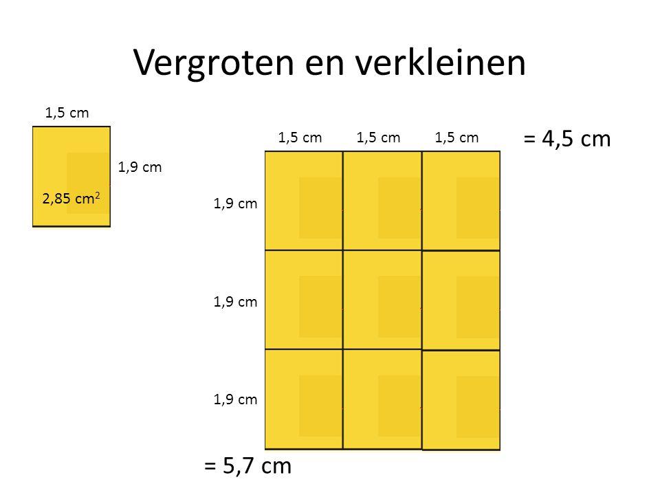 Vergroten en verkleinen 1,5 cm 1,9 cm 1,5 cm 1,9 cm = 4,5 cm = 5,7 cm 2,85 cm 2