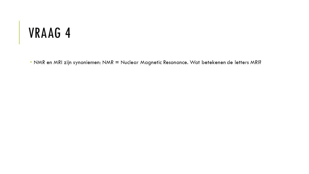 VRAAG 4  NMR en MRI zijn synoniemen: NMR = Nuclear Magnetic Resonance. Wat betekenen de letters MRI?