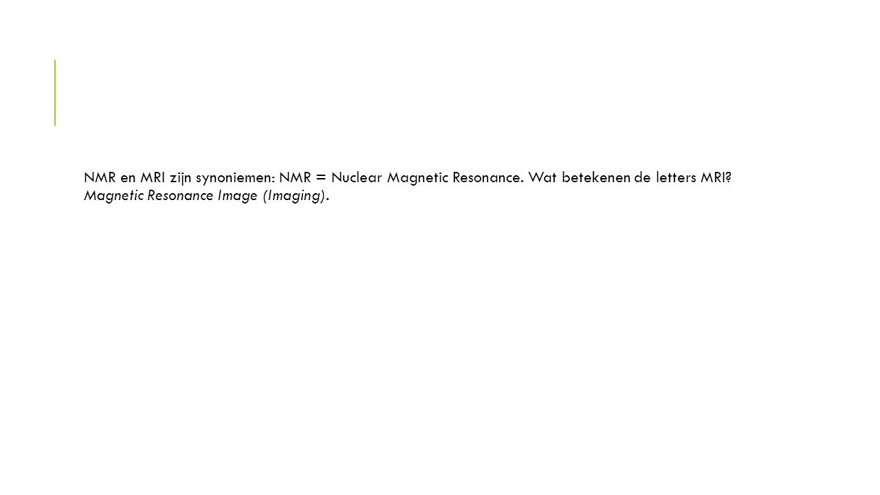 NMR en MRI zijn synoniemen: NMR = Nuclear Magnetic Resonance. Wat betekenen de letters MRI? Magnetic Resonance Image (Imaging).