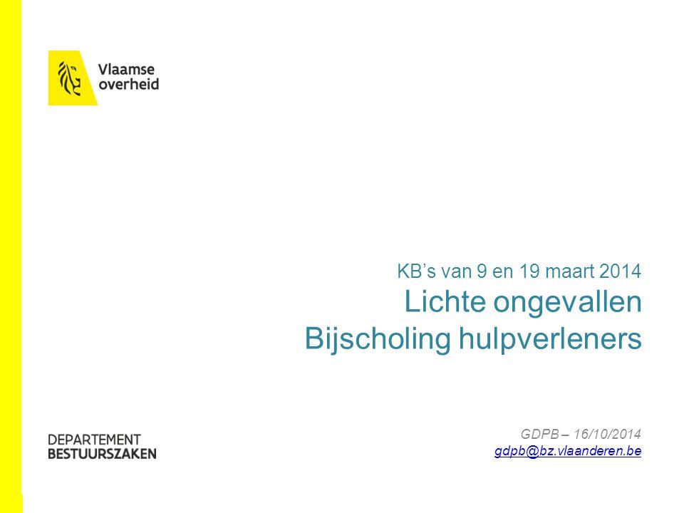 www.bestuurszaken.be KB's van 9 en 19 maart 2014 Lichte ongevallen Bijscholing hulpverleners GDPB – 16/10/2014 gdpb@bz.vlaanderen.be gdpb@bz.vlaanderen.be