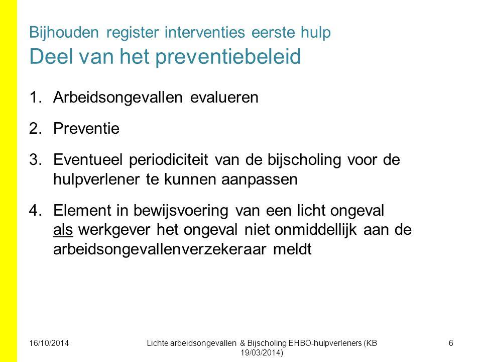 Bijhouden register interventies eerste hulp Deel van het preventiebeleid 1.Arbeidsongevallen evalueren 2.Preventie 3.Eventueel periodiciteit van de bijscholing voor de hulpverlener te kunnen aanpassen 4.Element in bewijsvoering van een licht ongeval als werkgever het ongeval niet onmiddellijk aan de arbeidsongevallenverzekeraar meldt 6Lichte arbeidsongevallen & Bijscholing EHBO-hulpverleners (KB 19/03/2014) 16/10/2014