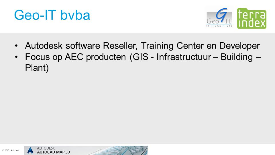 © 2013 Autodesk Autodesk software Reseller, Training Center en Developer Focus op AEC producten (GIS - Infrastructuur – Building – Plant) Geo-IT bvba