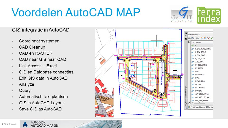 © 2013 Autodesk GIS integratie in AutoCAD  Coordinaat systemen  CAD Cleanup  CAD en RASTER  CAD naar GIS naar CAD  Link Access – Excel  GIS en Database connecties  Edit GIS data in AutoCAD  Analyze  Query  Automatisch text plaatsen  GIS in AutoCAD Layout  Save GIS as AutoCAD Voordelen AutoCAD MAP