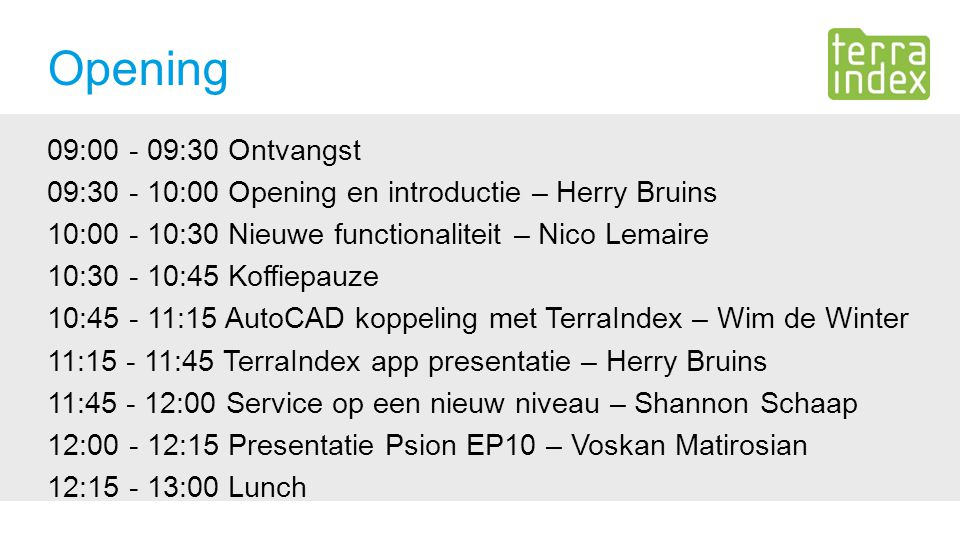 Opening 09:00 - 09:30 Ontvangst 09:30 - 10:00 Opening en introductie – Herry Bruins 10:00 - 10:30 Nieuwe functionaliteit – Nico Lemaire 10:30 - 10:45 Koffiepauze 10:45 - 11:15 AutoCAD koppeling met TerraIndex – Wim de Winter 11:15 - 11:45 TerraIndex app presentatie – Herry Bruins 11:45 - 12:00 Service op een nieuw niveau – Shannon Schaap 12:00 - 12:15 Presentatie Psion EP10 – Voskan Matirosian 12:15 - 13:00 Lunch