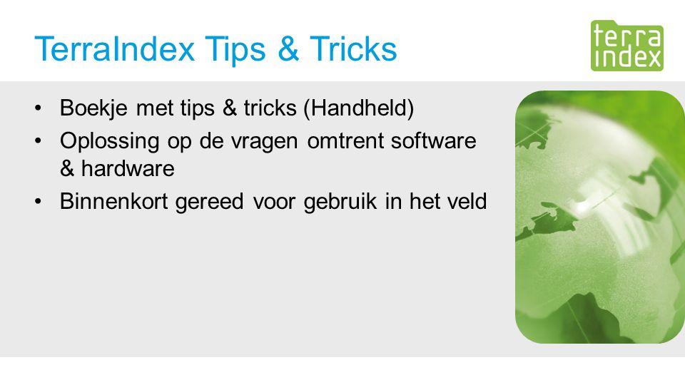 TerraIndex Tips & Tricks Boekje met tips & tricks (Handheld) Oplossing op de vragen omtrent software & hardware Binnenkort gereed voor gebruik in het veld