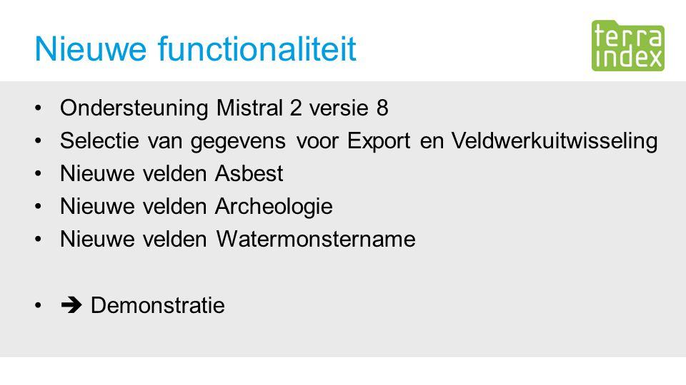 Ondersteuning Mistral 2 versie 8 Selectie van gegevens voor Export en Veldwerkuitwisseling Nieuwe velden Asbest Nieuwe velden Archeologie Nieuwe velden Watermonstername  Demonstratie