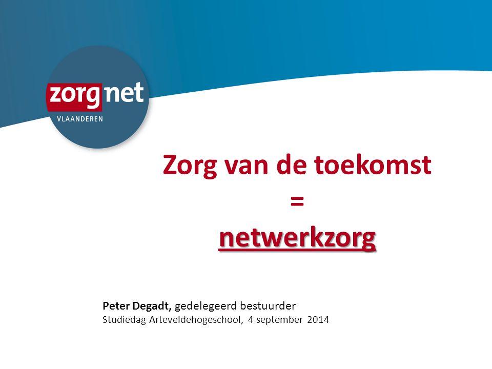 Zorg van de toekomst =netwerkzorg Peter Degadt, gedelegeerd bestuurder Studiedag Arteveldehogeschool, 4 september 2014