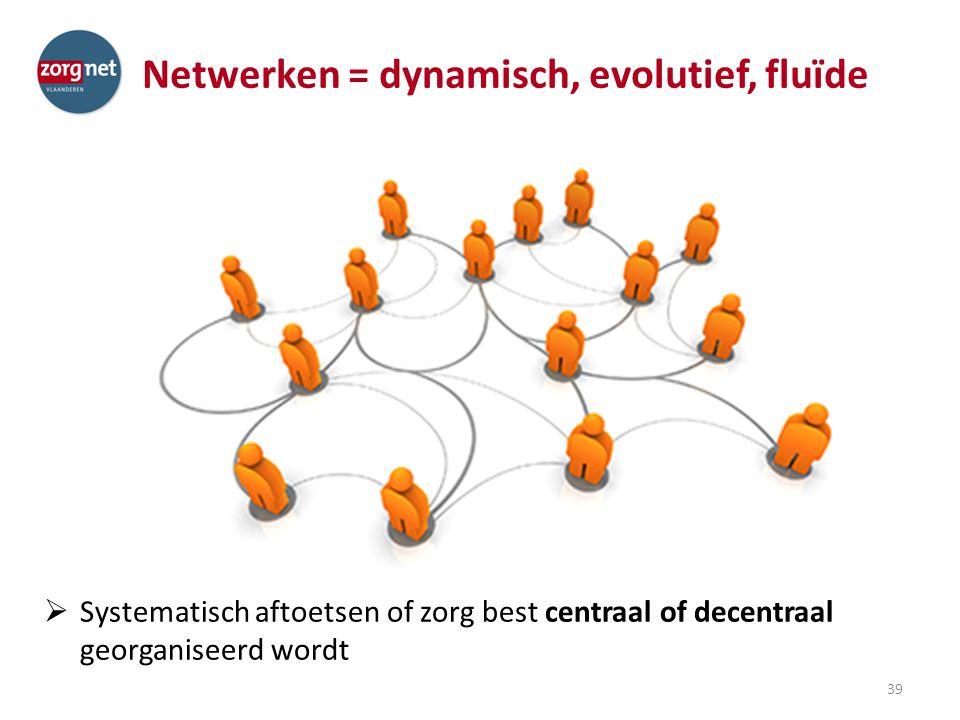 Netwerken = dynamisch, evolutief, fluïde  Systematisch aftoetsen of zorg best centraal of decentraal georganiseerd wordt 39
