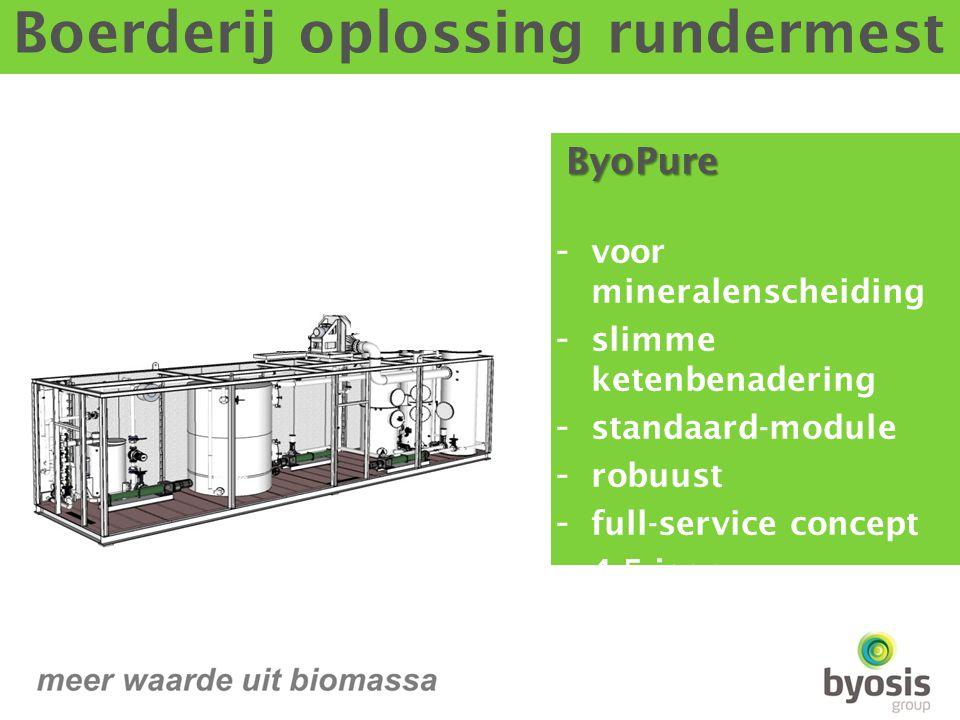 ByoPure ByoPure - voor mineralenscheiding - slimme ketenbenadering - standaard-module - robuust - full-service concept - 4-5 jaar terugverdientijd - lease concept Boerderij oplossing rundermest