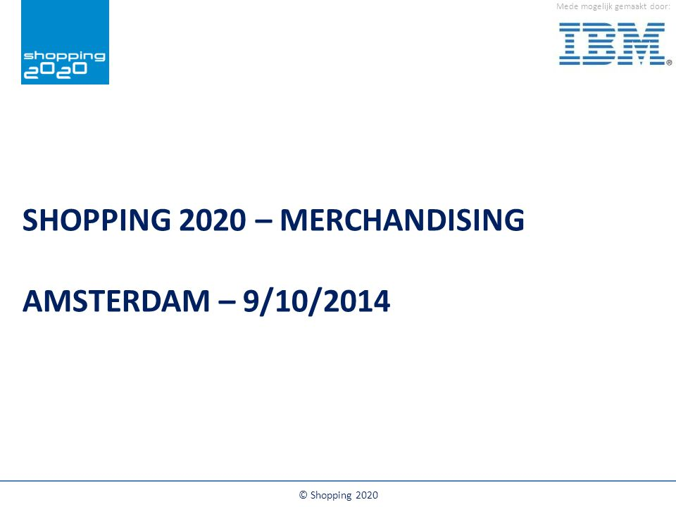Mede mogelijk gemaakt door: SHOPPING 2020 – MERCHANDISING AMSTERDAM – 9/10/2014 © Shopping 2020