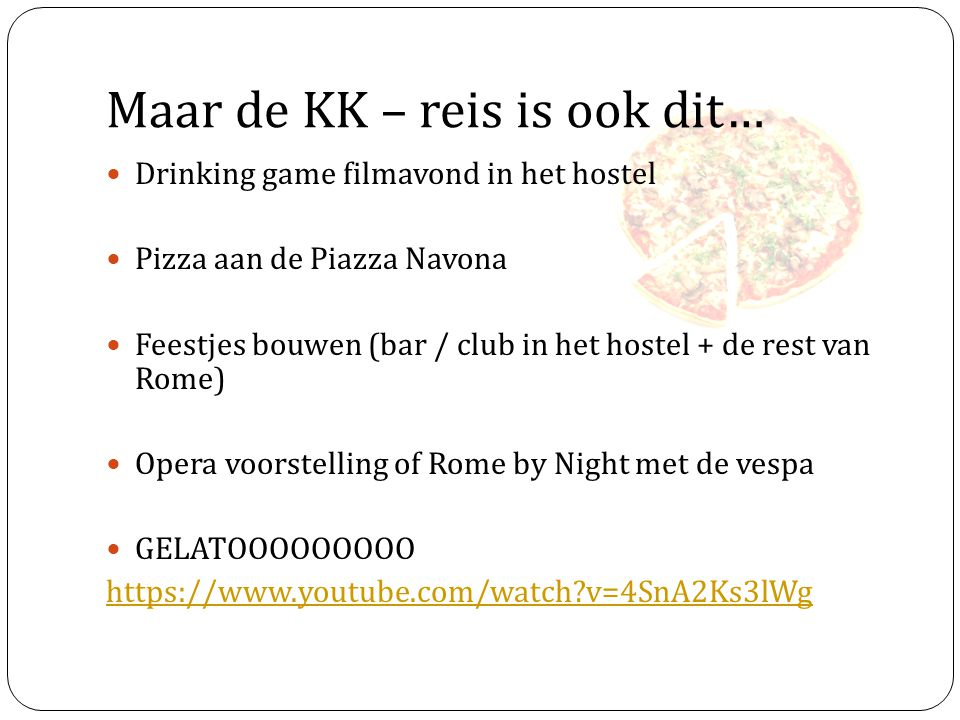 Maar de KK – reis is ook dit… Drinking game filmavond in het hostel Pizza aan de Piazza Navona Feestjes bouwen (bar / club in het hostel + de rest van Rome) Opera voorstelling of Rome by Night met de vespa GELATOOOOOOOOO https://www.youtube.com/watch?v=4SnA2Ks3lWg