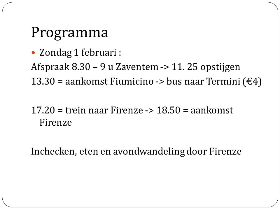 Programma Zondag 1 februari : Afspraak 8.30 – 9 u Zaventem -> 11. 25 opstijgen 13.30 = aankomst Fiumicino -> bus naar Termini (€4) 17.20 = trein naar