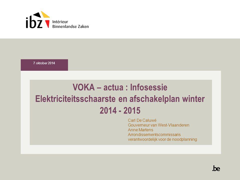 VOKA – actua : Infosessie Elektriciteitsschaarste en afschakelplan winter 2014 - 2015 Carl De Caluwé Gouverneur van West-Vlaanderen Anne Martens Arrondissementscommissaris verantwoordelijk voor de noodplanning 7 oktober 2014