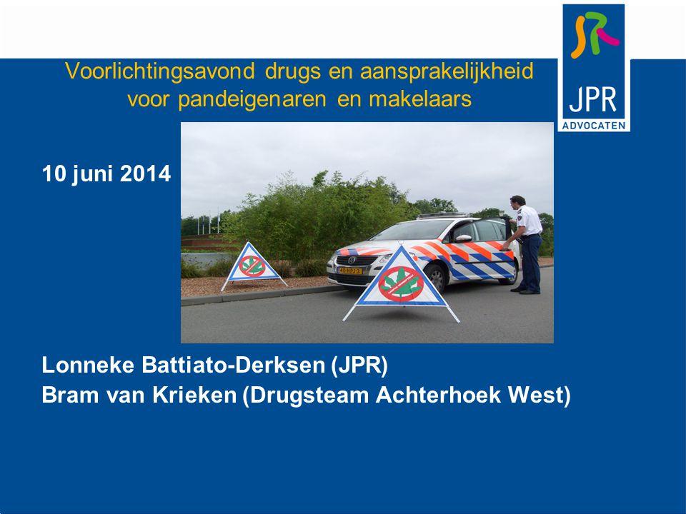 Voorlichtingsavond drugs en aansprakelijkheid voor pandeigenaren en makelaars 10 juni 2014 Lonneke Battiato-Derksen (JPR) Bram van Krieken (Drugsteam Achterhoek West)