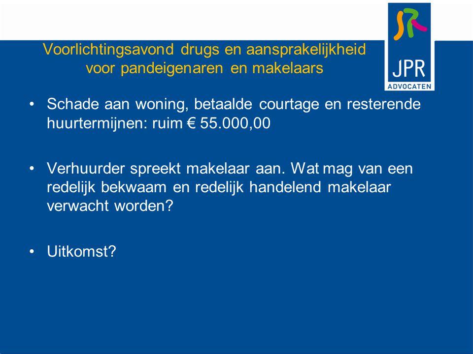 Voorlichtingsavond drugs en aansprakelijkheid voor pandeigenaren en makelaars Schade aan woning, betaalde courtage en resterende huurtermijnen: ruim € 55.000,00 Verhuurder spreekt makelaar aan.