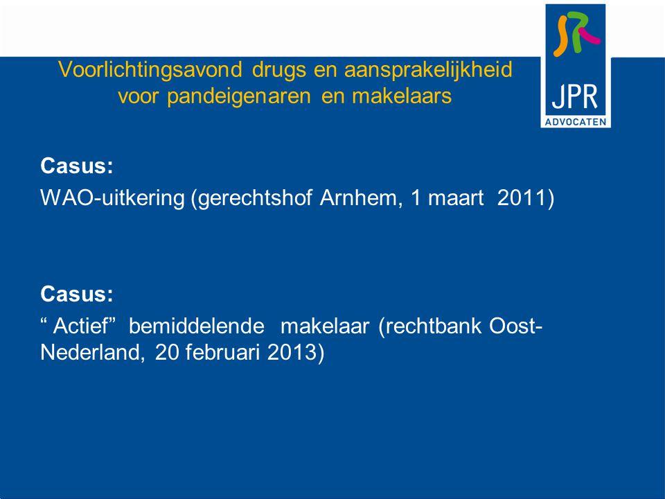 Voorlichtingsavond drugs en aansprakelijkheid voor pandeigenaren en makelaars Casus: WAO-uitkering (gerechtshof Arnhem, 1 maart 2011) Casus: Actief bemiddelende makelaar (rechtbank Oost- Nederland, 20 februari 2013)