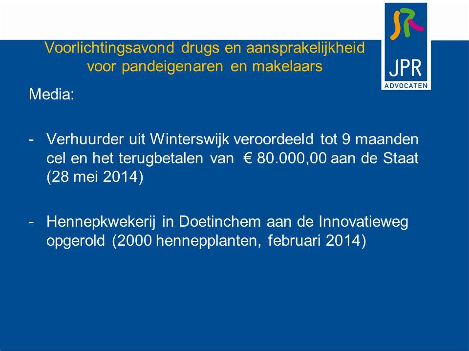 Voorlichtingsavond drugs en aansprakelijkheid voor pandeigenaren en makelaars Media: -Verhuurder uit Winterswijk veroordeeld tot 9 maanden cel en het terugbetalen van € 80.000,00 aan de Staat (28 mei 2014) -Hennepkwekerij in Doetinchem aan de Innovatieweg opgerold (2000 hennepplanten, februari 2014)