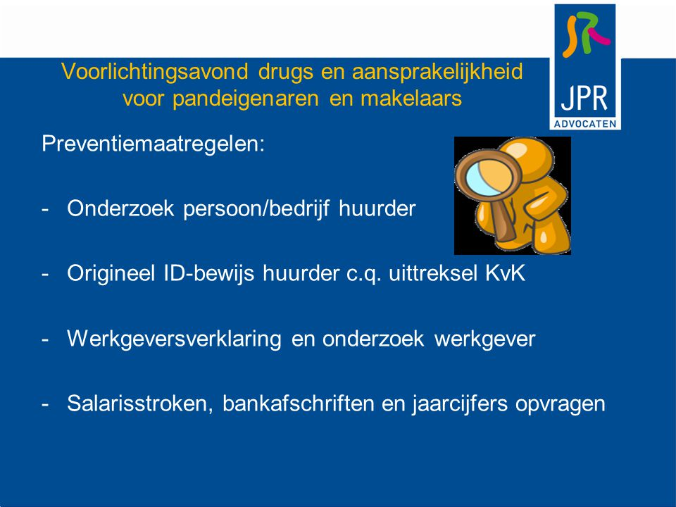 Voorlichtingsavond drugs en aansprakelijkheid voor pandeigenaren en makelaars Preventiemaatregelen: -Onderzoek persoon/bedrijf huurder -Origineel ID-bewijs huurder c.q.