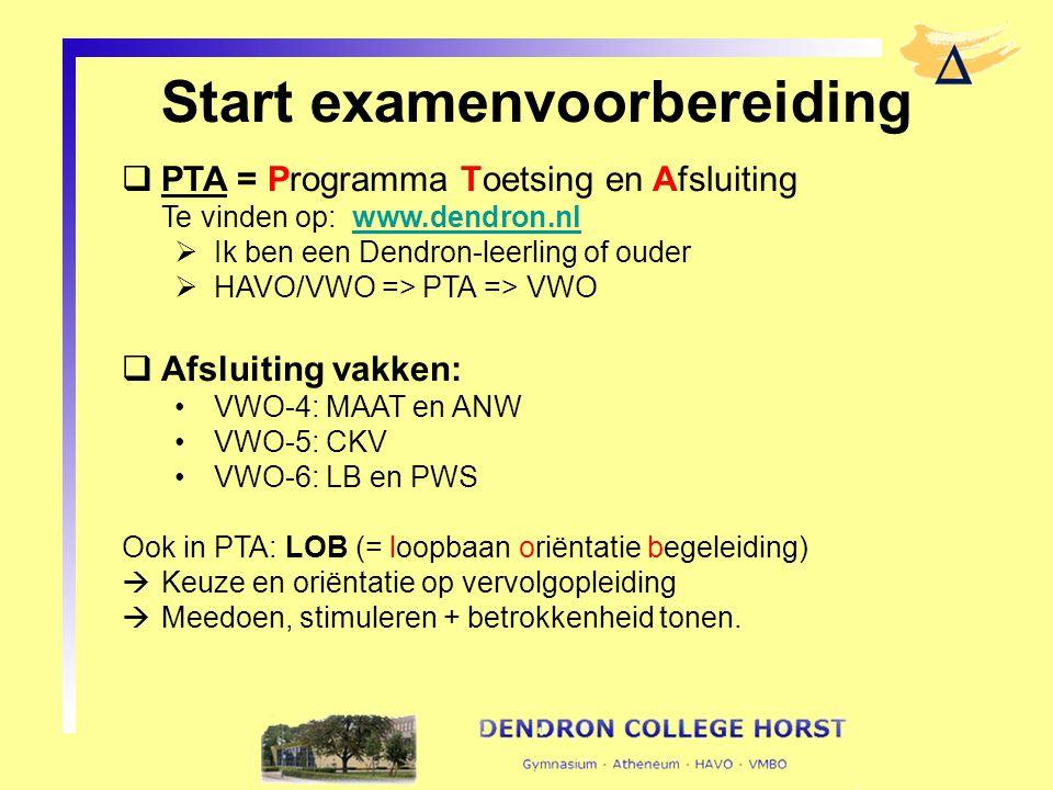 Start examenvoorbereiding  PTA = Programma Toetsing en Afsluiting Te vinden op: www.dendron.nlwww.dendron.nl  Ik ben een Dendron-leerling of ouder  HAVO/VWO => PTA => VWO  Afsluiting vakken: VWO-4: MAAT en ANW VWO-5: CKV VWO-6: LB en PWS Ook in PTA: LOB (= loopbaan oriëntatie begeleiding)  Keuze en oriëntatie op vervolgopleiding  Meedoen, stimuleren + betrokkenheid tonen.