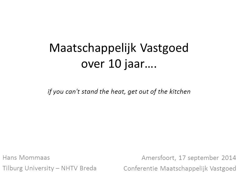Maatschappelijk Vastgoed over 10 jaar…. if you can't stand the heat, get out of the kitchen Hans Mommaas Tilburg University – NHTV Breda Amersfoort, 1