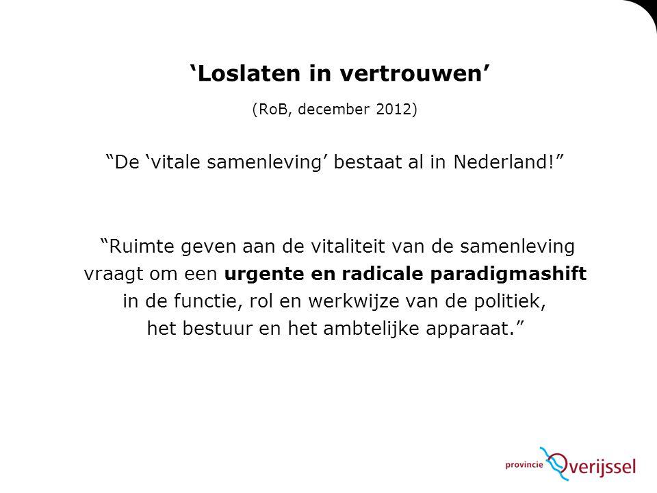 'Loslaten in vertrouwen' (RoB, december 2012) De 'vitale samenleving' bestaat al in Nederland! Ruimte geven aan de vitaliteit van de samenleving vraagt om een urgente en radicale paradigmashift in de functie, rol en werkwijze van de politiek, het bestuur en het ambtelijke apparaat.