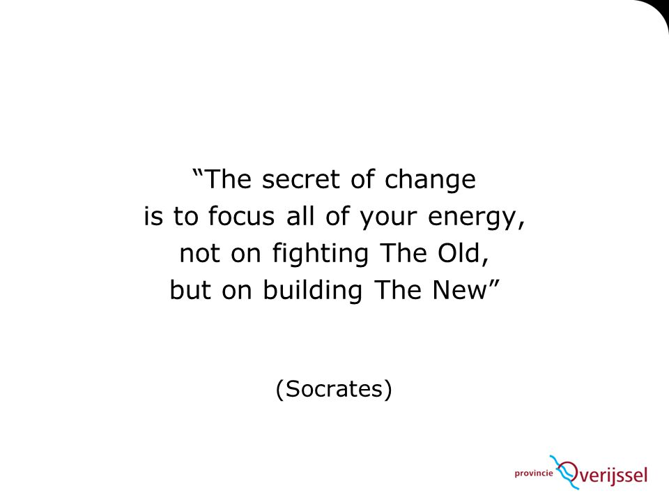 The secret of change is to focus all of your energy, not on fighting The Old, but on building The New (Socrates)