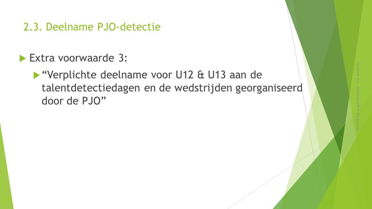 """2.3. Deelname PJO-detectie  Extra voorwaarde 3:  """"Verplichte deelname voor U12 & U13 aan de talentdetectiedagen en de wedstrijden georganiseerd door"""