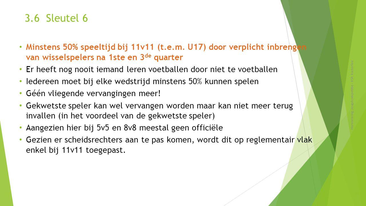 3.6 Sleutel 6 Hervorming Jeugdcompetitie - KSK Kasterlee 28 Minstens 50% speeltijd bij 11v11 (t.e.m. U17) door verplicht inbrengen van wisselspelers n