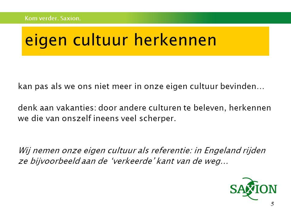 Kom verder. Saxion. 5 eigen cultuur herkennen kan pas als we ons niet meer in onze eigen cultuur bevinden… denk aan vakanties: door andere culturen te