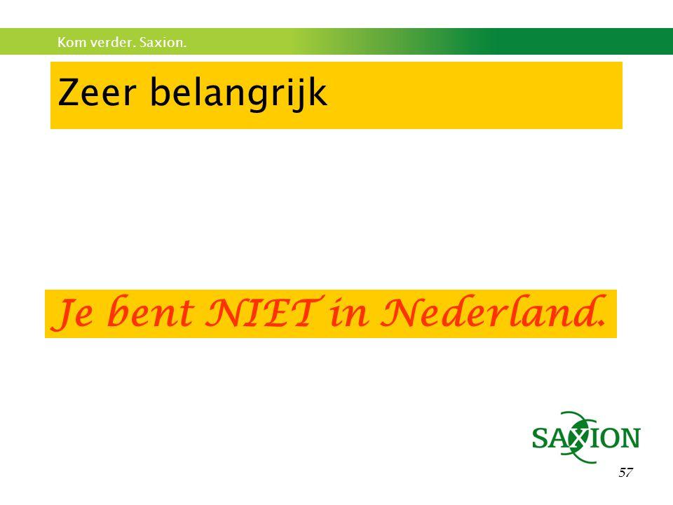 Kom verder. Saxion. 57 Zeer belangrijk Je bent NIET in Nederland.