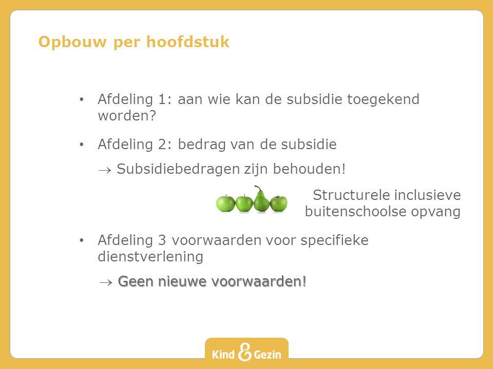 Afdeling 1: aan wie kan de subsidie toegekend worden? Afdeling 2: bedrag van de subsidie  Subsidiebedragen zijn behouden! Structurele inclusieve buit